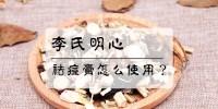 李氏明心祛痘膏怎么使用-祛痘膏怎么用?